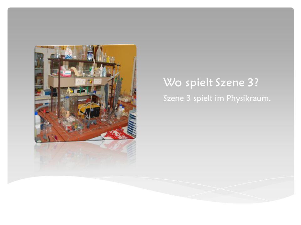 Wo spielt Szene 3 Szene 3 spielt im Physikraum.