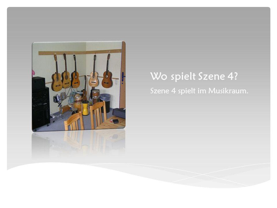 Wo spielt Szene 4 Szene 4 spielt im Musikraum.