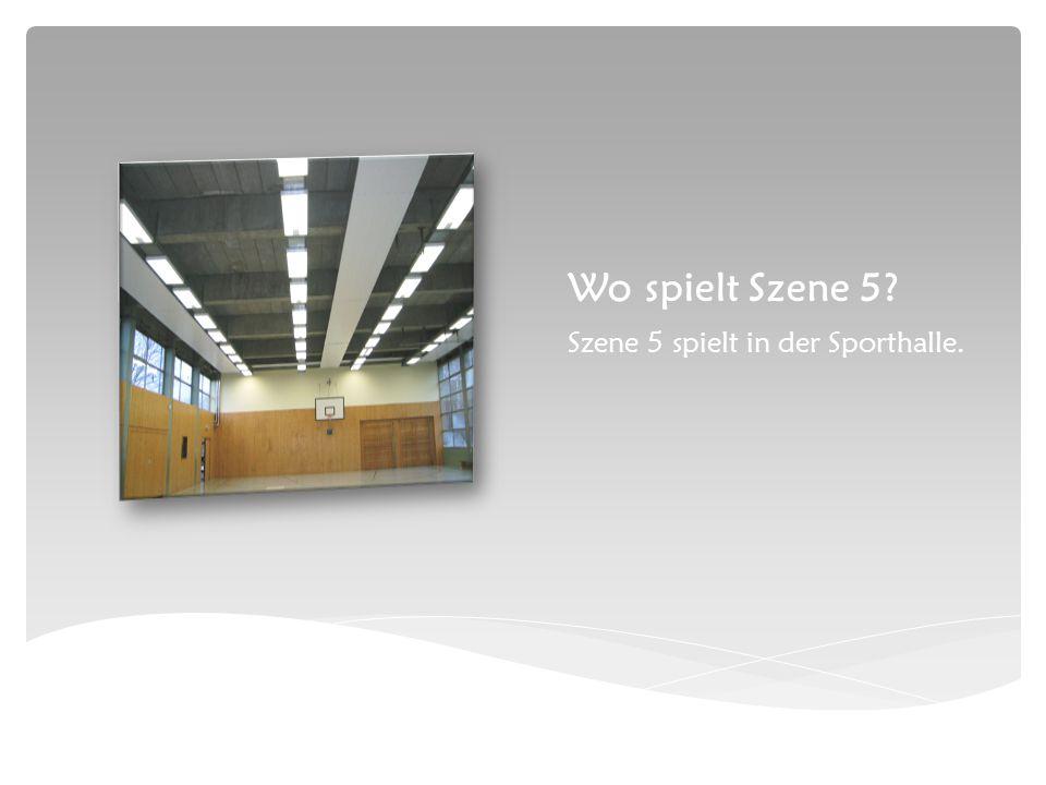 Wo spielt Szene 5 Szene 5 spielt in der Sporthalle.