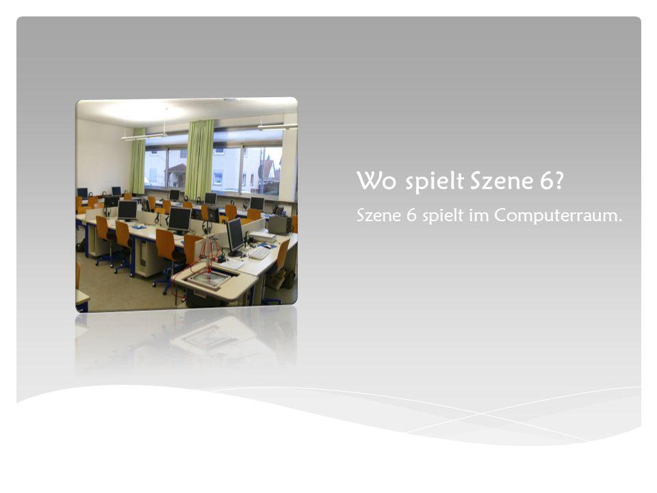 Wo spielt Szene 6 Szene 6 spielt im Computerraum.