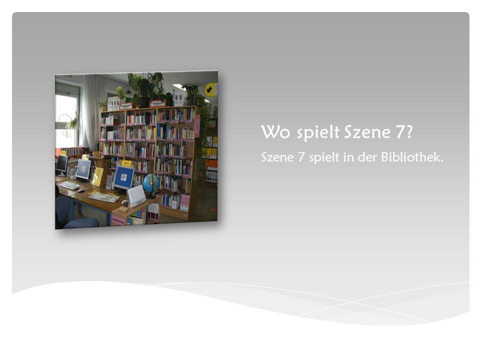 Wo spielt Szene 7 Szene 7 spielt in der Bibliothek.
