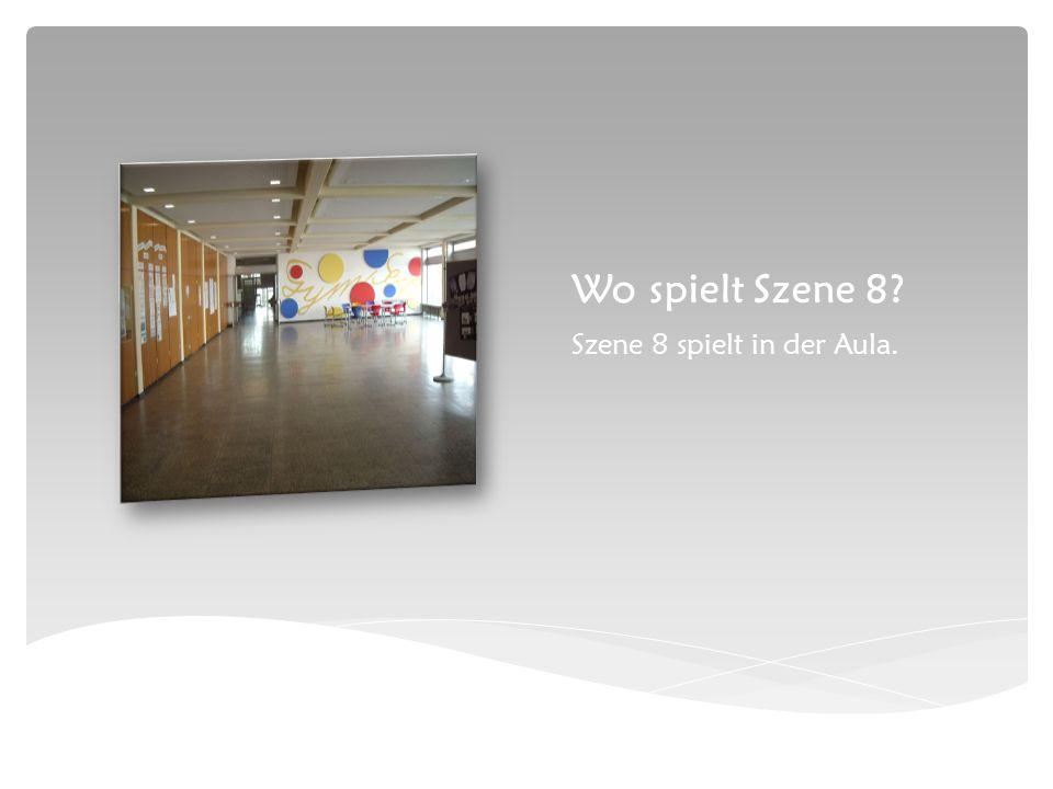 Wo spielt Szene 8 Szene 8 spielt in der Aula.
