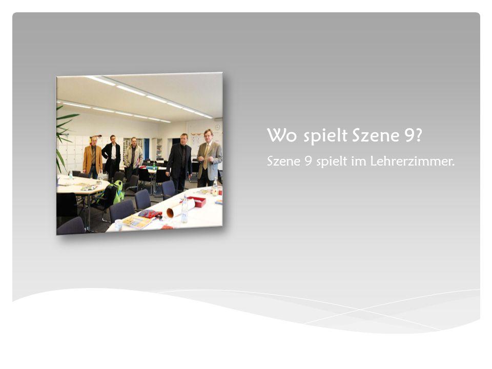 Wo spielt Szene 9 Szene 9 spielt im Lehrerzimmer.