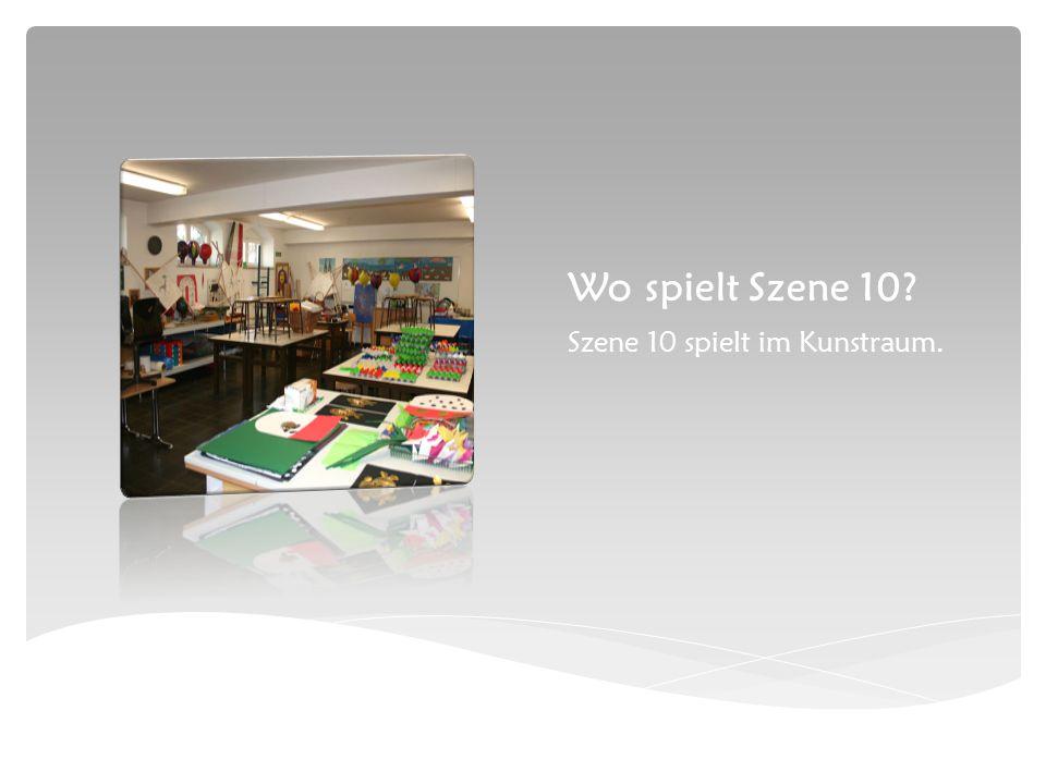 Wo spielt Szene 10 Szene 10 spielt im Kunstraum.