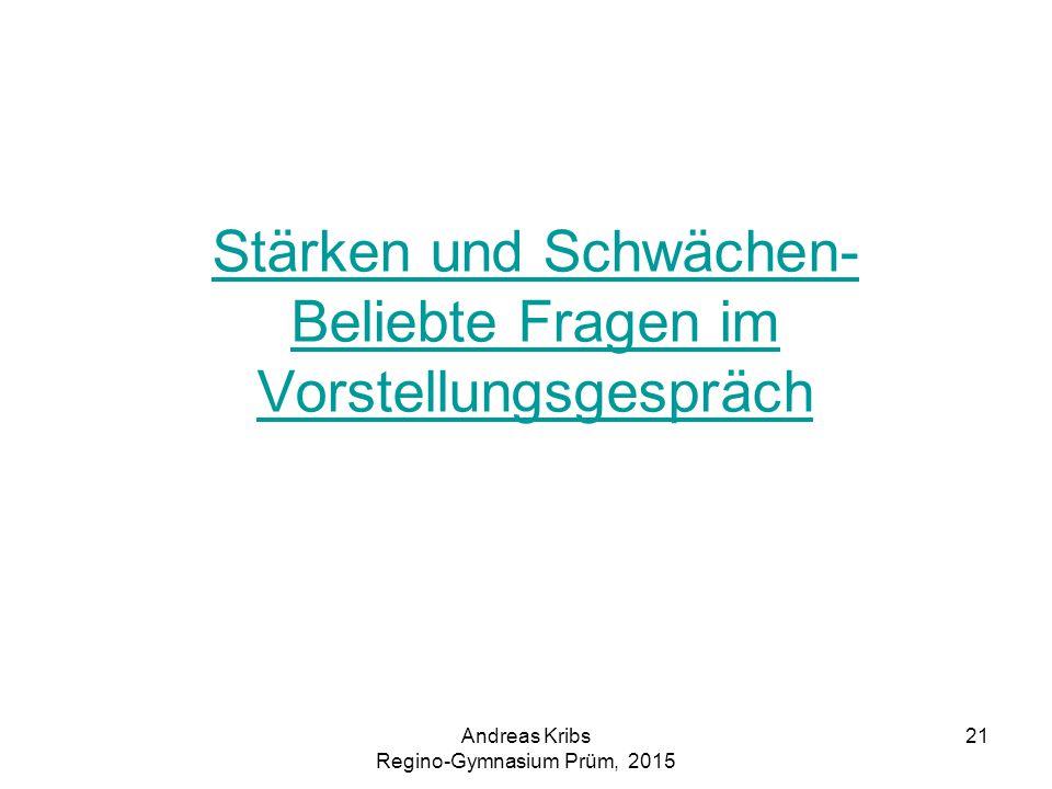 Andreas Kribs Regino-Gymnasium Prüm, 2015 21 Stärken und Schwächen- Beliebte Fragen im Vorstellungsgespräch