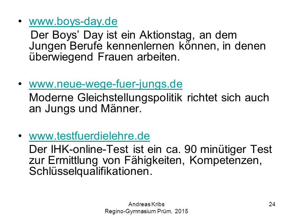 Andreas Kribs Regino-Gymnasium Prüm, 2015 24 www.boys-day.de Der Boys' Day ist ein Aktionstag, an dem Jungen Berufe kennenlernen können, in denen überwiegend Frauen arbeiten.