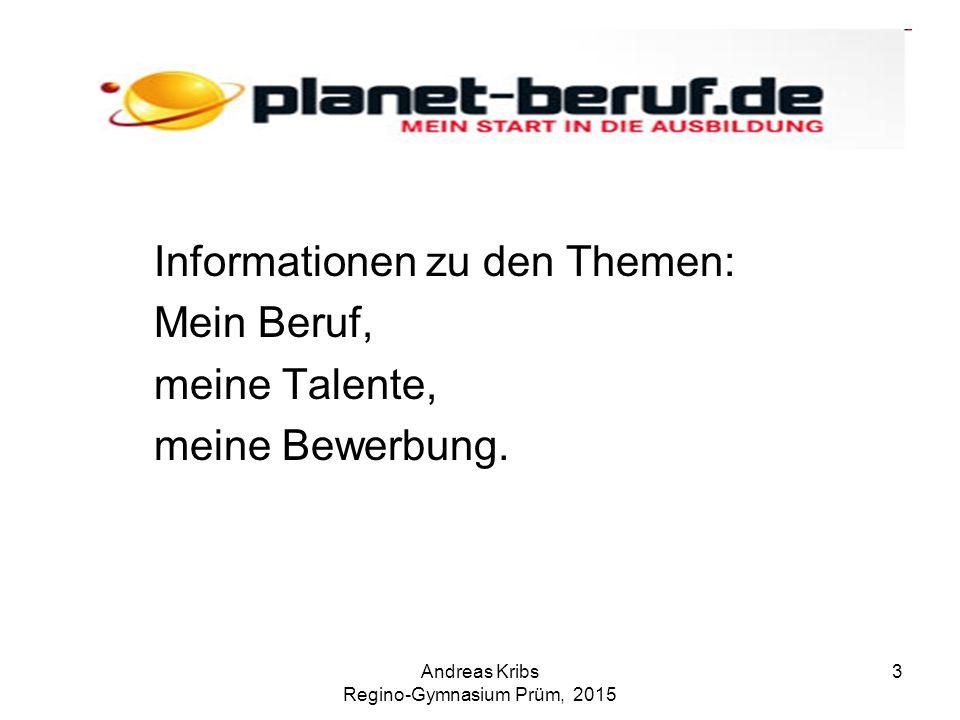 Andreas Kribs Regino-Gymnasium Prüm, 2015 3 Informationen zu den Themen: Mein Beruf, meine Talente, meine Bewerbung.