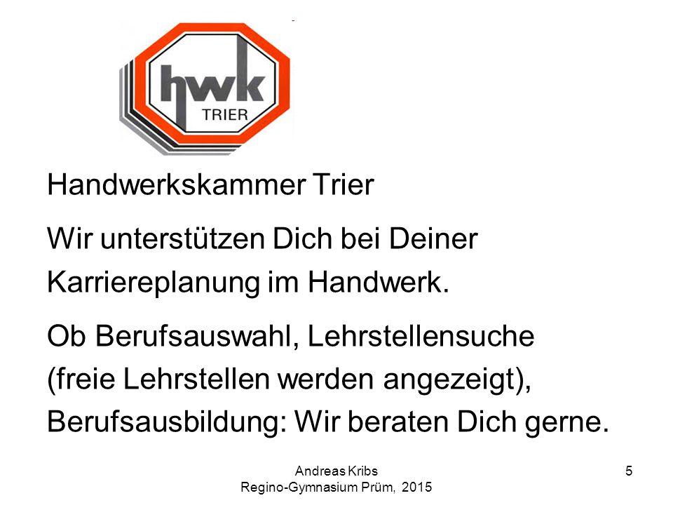 Andreas Kribs Regino-Gymnasium Prüm, 2015 5 Handwerkskammer Trier Wir unterstützen Dich bei Deiner Karriereplanung im Handwerk. Ob Berufsauswahl, Lehr