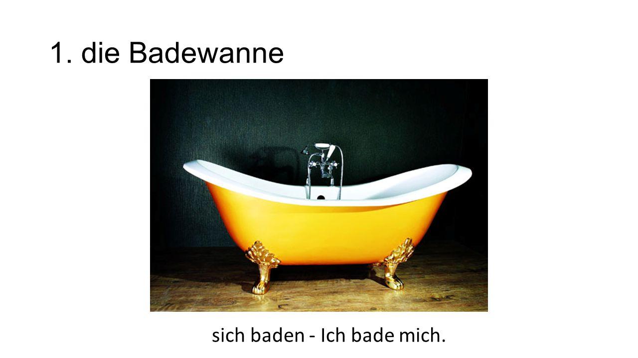 1. die Badewanne sich baden - Ich bade mich.