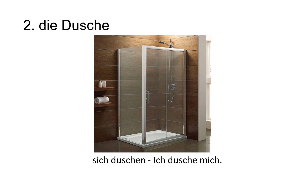 2. die Dusche sich duschen - Ich dusche mich.