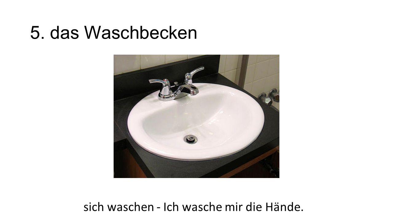 5. das Waschbecken sich waschen - Ich wasche mir die Hände.