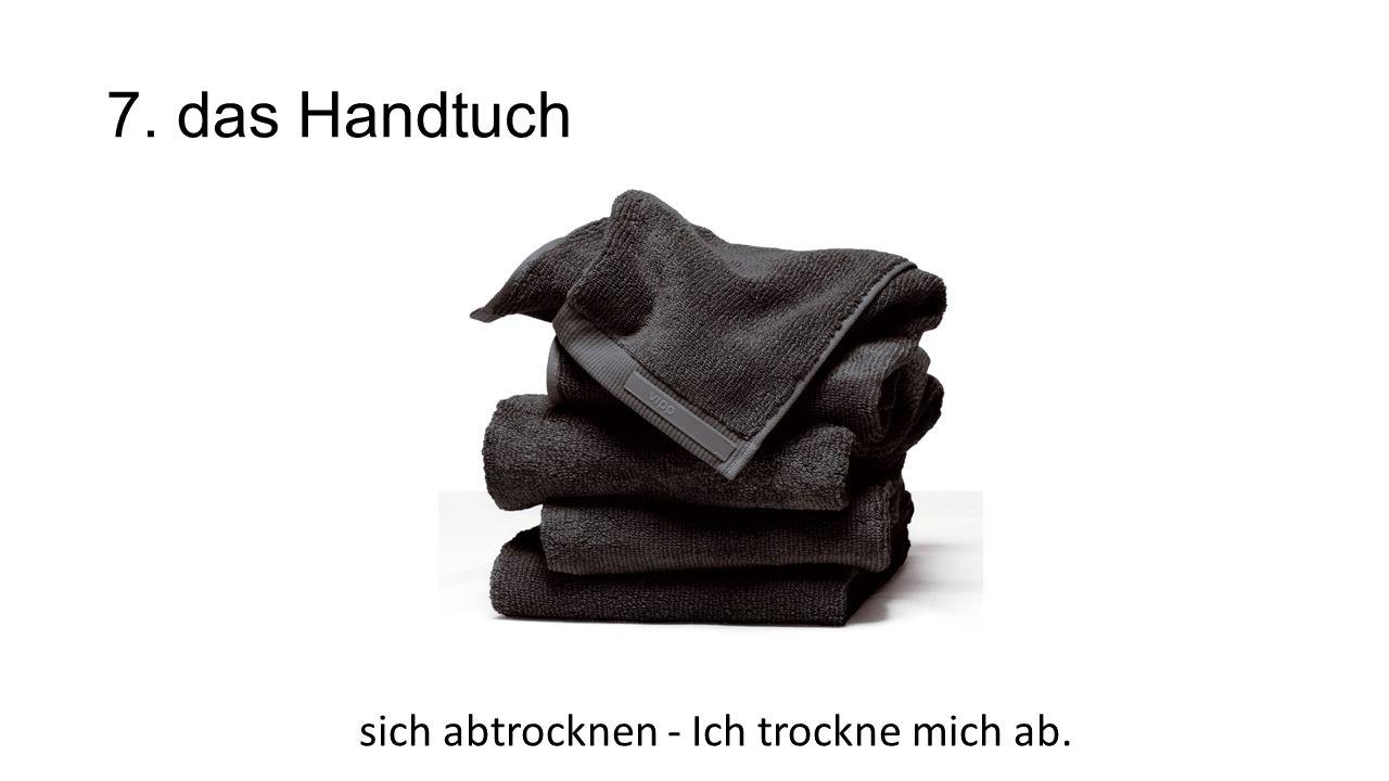 7. das Handtuch sich abtrocknen - Ich trockne mich ab.