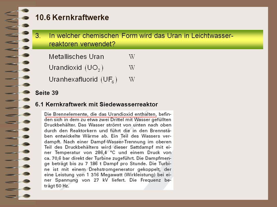 6.1 Kernkraftwerk mit Siedewasserreaktor Seite 39 10.6 Kernkraftwerke 3.In welcher chemischen Form wird das Uran in Leichtwasser- reaktoren verwendet?
