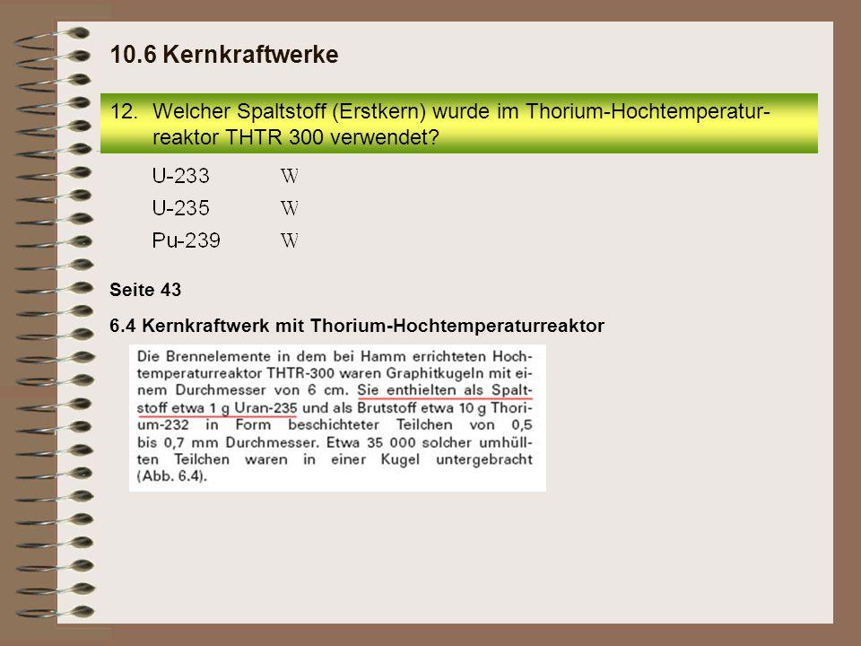 Seite 43 6.4 Kernkraftwerk mit Thorium-Hochtemperaturreaktor 12.Welcher Spaltstoff (Erstkern) wurde im Thorium-Hochtemperatur- reaktor THTR 300 verwendet.
