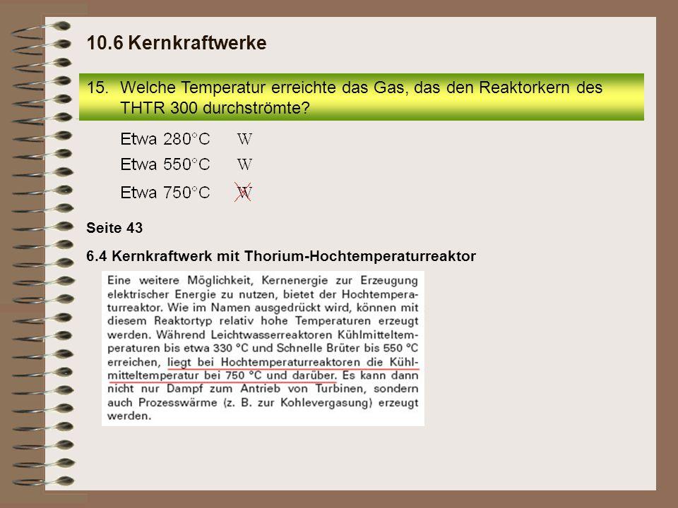 16.Wie viel Kühlkreise (außer Kondensatorkühlkreis) besaß der THTR 300? 10.6 Kernkraftwerke