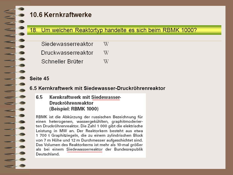 6.5 Kernkraftwerk mit Siedewasser-Druckröhrenreaktor Seite 45 18.Um welchen Reaktortyp handelte es sich beim RBMK 1000.