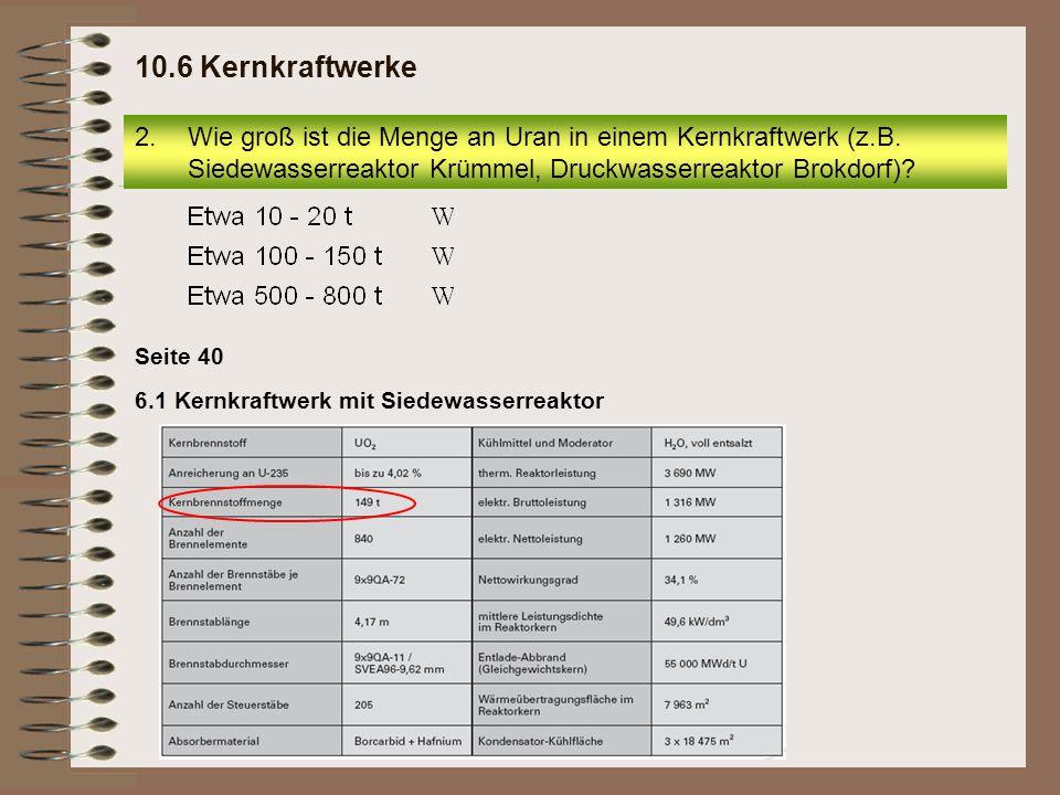 6.1 Kernkraftwerk mit Siedewasserreaktor Seite 40 2.Wie groß ist die Menge an Uran in einem Kernkraftwerk (z.B.