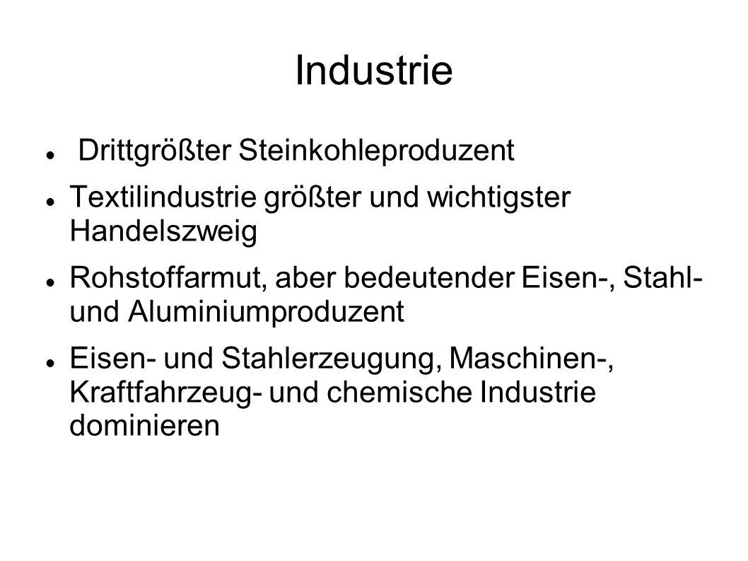 Industrie Drittgrößter Steinkohleproduzent Textilindustrie größter und wichtigster Handelszweig Rohstoffarmut, aber bedeutender Eisen-, Stahl- und Alu
