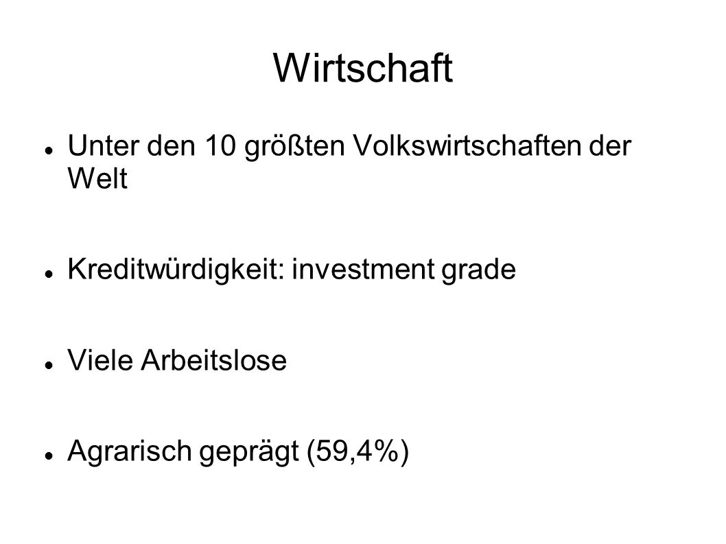 Wirtschaft Unter den 10 größten Volkswirtschaften der Welt Kreditwürdigkeit: investment grade Viele Arbeitslose Agrarisch geprägt (59,4%)