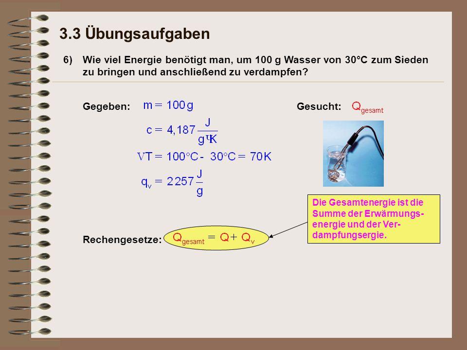 6) 3.3 Übungsaufgaben Wie viel Energie benötigt man, um 100 g Wasser von 30°C zum Sieden zu bringen und anschließend zu verdampfen.