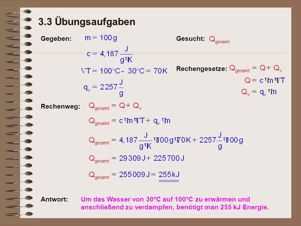 3.3 Übungsaufgaben Rechengesetze: Antwort:Um das Wasser von 30°C auf 100°C zu erwärmen und anschließend zu verdampfen, benötigt man 255 kJ Energie.