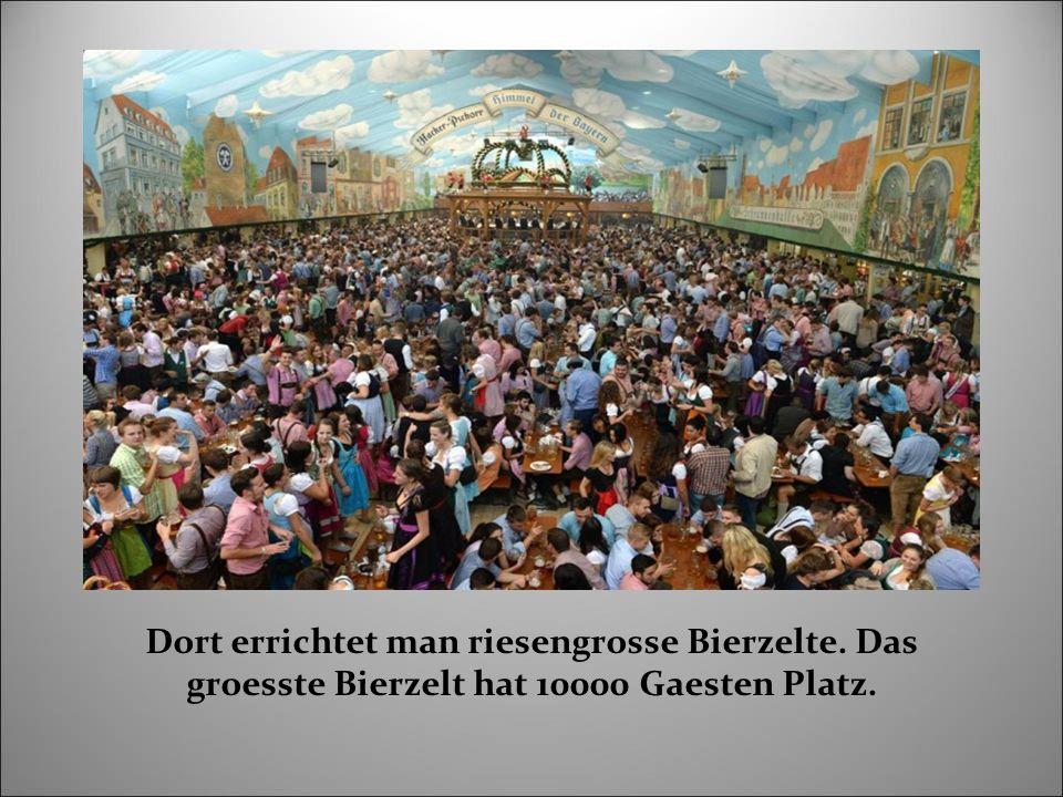 Dort errichtet man riesengrosse Bierzelte. Das groesste Bierzelt hat 10000 Gaesten Platz.