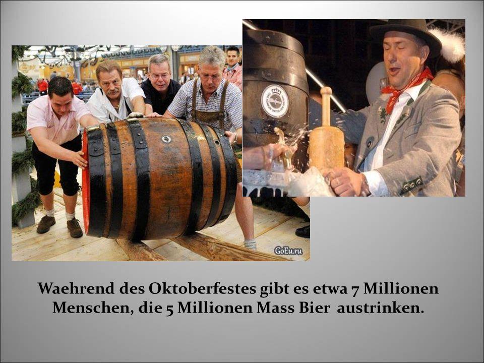Waehrend des Oktoberfestes gibt es etwa 7 Millionen Menschen, die 5 Millionen Mass Bier austrinken.