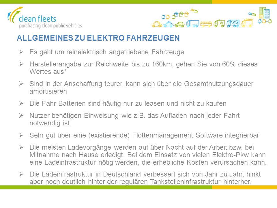 ALLGEMEINES ZU ELEKTRO FAHRZEUGEN  Es geht um reinelektrisch angetriebene Fahrzeuge  Herstellerangabe zur Reichweite bis zu 160km, gehen Sie von 60% dieses Wertes aus*  Sind in der Anschaffung teurer, kann sich über die Gesamtnutzungsdauer amortisieren  Die Fahr-Batterien sind häufig nur zu leasen und nicht zu kaufen  Nutzer benötigen Einweisung wie z.B.