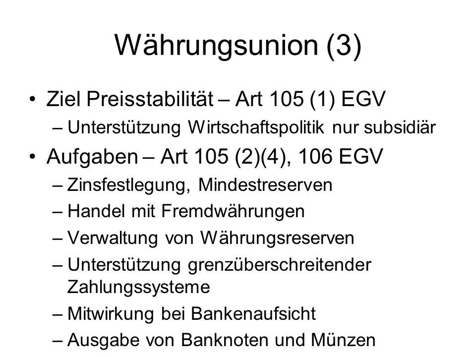 Währungsunion (3) Ziel Preisstabilität – Art 105 (1) EGV –Unterstützung Wirtschaftspolitik nur subsidiär Aufgaben – Art 105 (2)(4), 106 EGV –Zinsfestl
