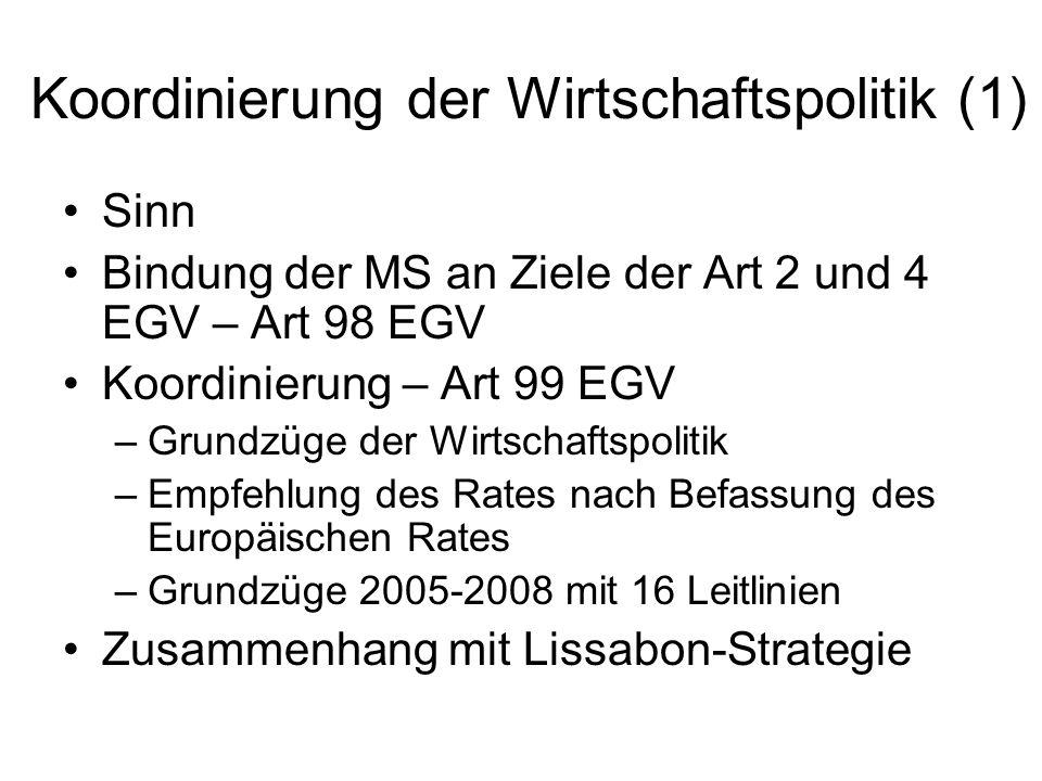 Koordinierung der Wirtschaftspolitik (1) Sinn Bindung der MS an Ziele der Art 2 und 4 EGV – Art 98 EGV Koordinierung – Art 99 EGV –Grundzüge der Wirts