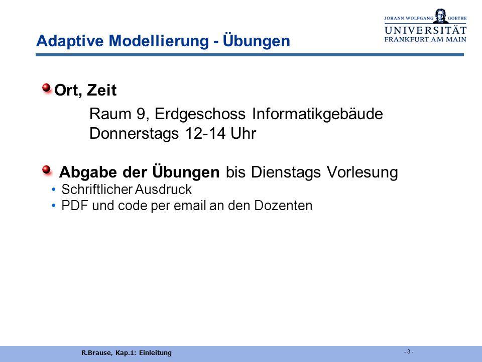 R.Brause, Kap.1: Einleitung - 2 - Adaptive Modellierung - Vorlesung Dozent Prof. Dr. Rüdiger Brause Kontakt R.Brause@Informatik.Uni-Frankfurt.de Zimme