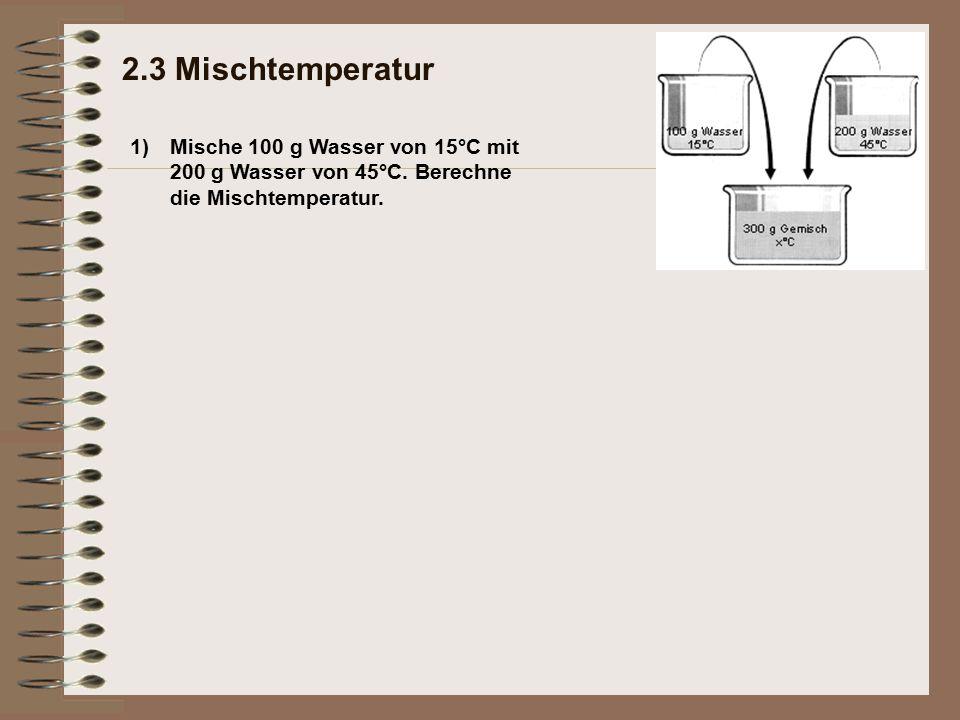 1) 2.3 Mischtemperatur Mische 100 g Wasser von 15°C mit 200 g Wasser von 45°C. Berechne die Mischtemperatur.