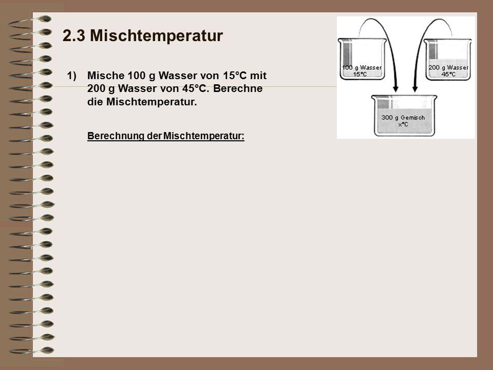 1) 2.3 Mischtemperatur Mische 100 g Wasser von 15°C mit 200 g Wasser von 45°C. Berechne die Mischtemperatur. Berechnung der Mischtemperatur: