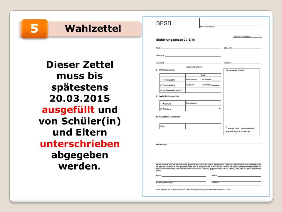 Wahlzettel 5 Dieser Zettel muss bis spätestens 20.03.2015 ausgefüllt und von Schüler(in) und Eltern unterschrieben abgegeben werden.