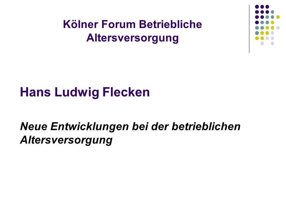 Kölner Forum Betriebliche Altersversorgung Hans Ludwig Flecken Neue Entwicklungen bei der betrieblichen Altersversorgung