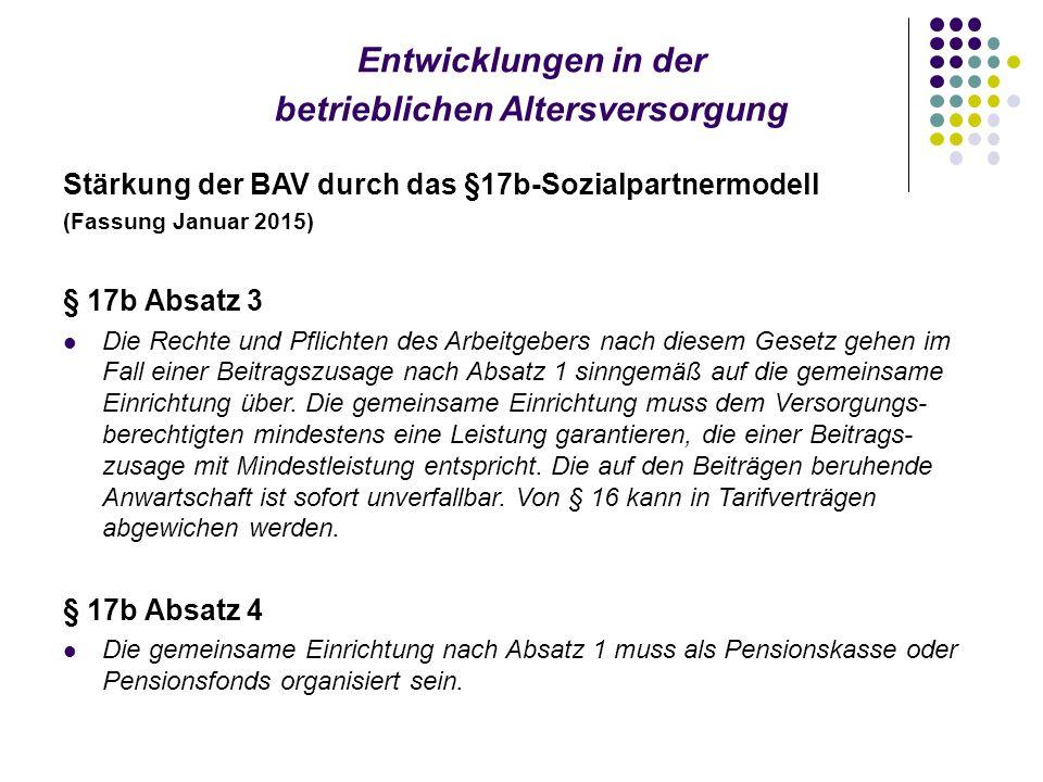 Entwicklungen in der betrieblichen Altersversorgung Stärkung der BAV durch das §17b-Sozialpartnermodell (Fassung Januar 2015) § 17b Absatz 3 Die Rechte und Pflichten des Arbeitgebers nach diesem Gesetz gehen im Fall einer Beitragszusage nach Absatz 1 sinngemäß auf die gemeinsame Einrichtung über.