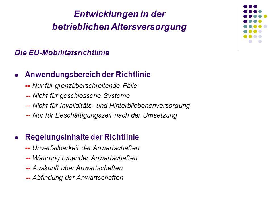 Entwicklungen in der betrieblichen Altersversorgung Die EU-Mobilitätsrichtlinie Anwendungsbereich der Richtlinie -- Nur für grenzüberschreitende Fälle -- Nicht für geschlossene Systeme -- Nicht für Invaliditäts- und Hinterbliebenenversorgung -- Nur für Beschäftigungszeit nach der Umsetzung Regelungsinhalte der Richtlinie -- Unverfallbarkeit der Anwartschaften -- Wahrung ruhender Anwartschaften -- Auskunft über Anwartschaften -- Abfindung der Anwartschaften