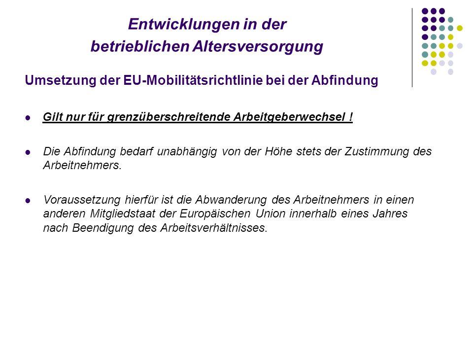 Entwicklungen in der betrieblichen Altersversorgung Umsetzung der EU-Mobilitätsrichtlinie bei der Abfindung Gilt nur für grenzüberschreitende Arbeitgeberwechsel .