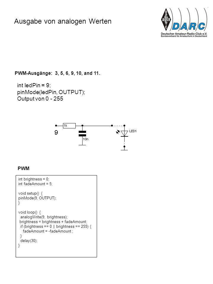 Ausgabe von analogen Werten int ledPin = 9; pinMode(ledPin, OUTPUT); Output von 0 - 255 PWM-Ausgänge: 3, 5, 6, 9, 10, and 11.. int brightness = 0; int