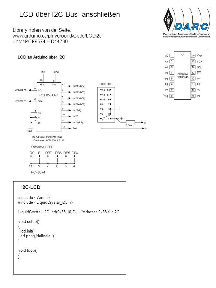 Library holen von der Seite: www.arduino.cc/playground/Code/LCDi2c unter PCF8574-HD44780 LCD über I2C-Bus anschließen #include LiquidCrystal_I2C lcd(0