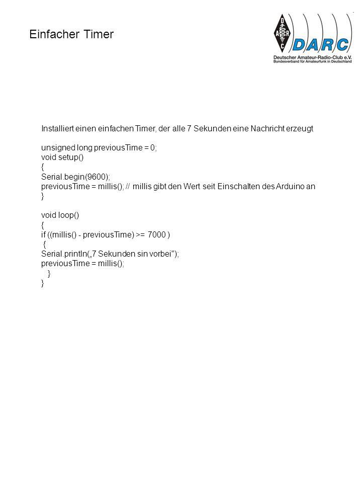 Einfacher Timer Installiert einen einfachen Timer, der alle 7 Sekunden eine Nachricht erzeugt unsigned long previousTime = 0; void setup() { Serial.be