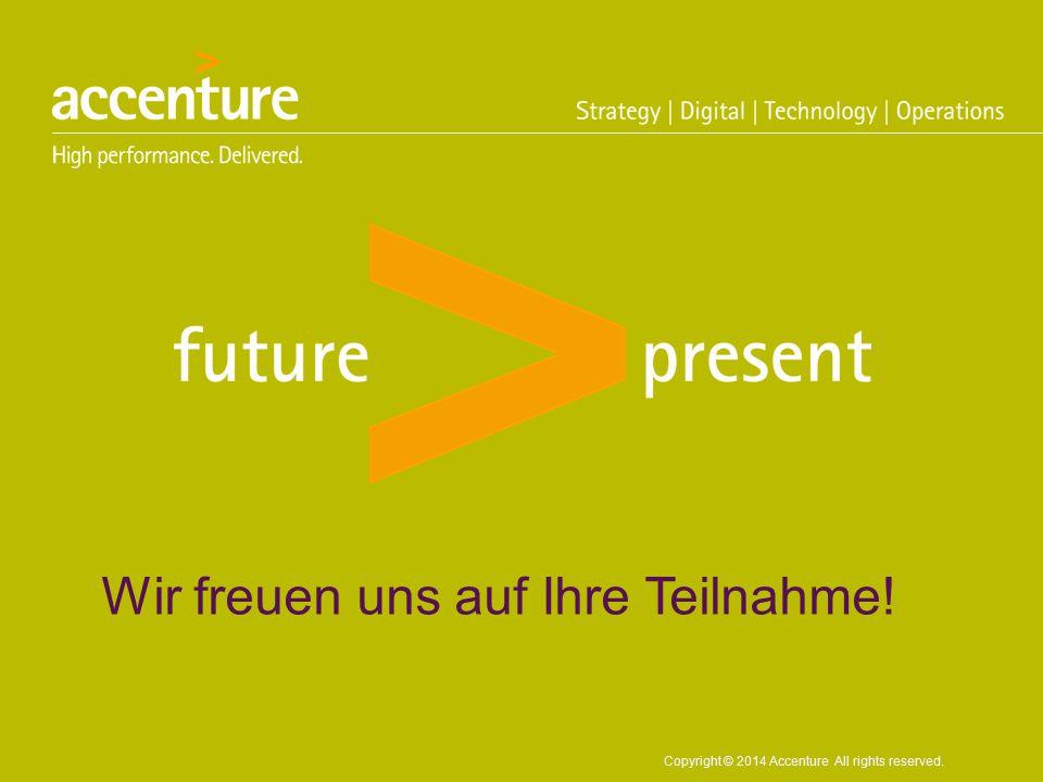Copyright © 2014 Accenture All rights reserved. Wir freuen uns auf Ihre Teilnahme!
