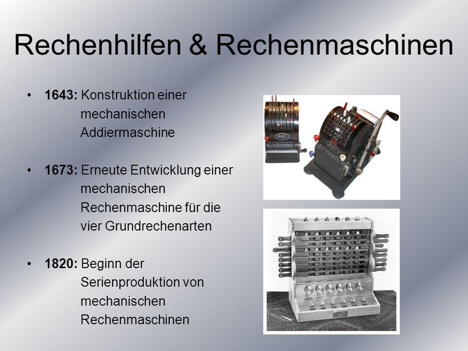 Rechenhilfen & Rechenmaschinen 1643: Konstruktion einer mechanischen Addiermaschine 1673: Erneute Entwicklung einer mechanischen Rechenmaschine für die vier Grundrechenarten 1820: Beginn der Serienproduktion von mechanischen Rechenmaschinen