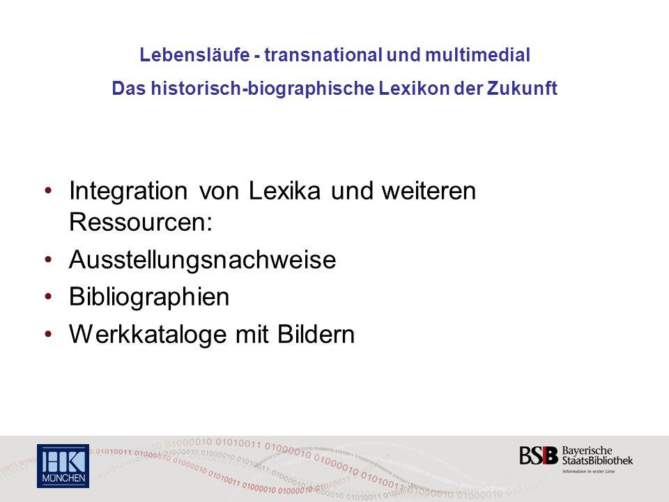 Lebensläufe - transnational und multimedial Das historisch-biographische Lexikon der Zukunft Integration von Lexika und weiteren Ressourcen: Ausstellu