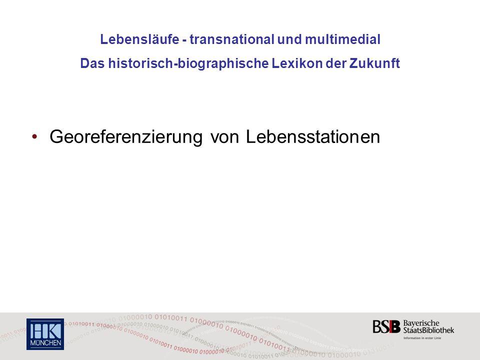 Lebensläufe - transnational und multimedial Das historisch-biographische Lexikon der Zukunft Georeferenzierung von Lebensstationen