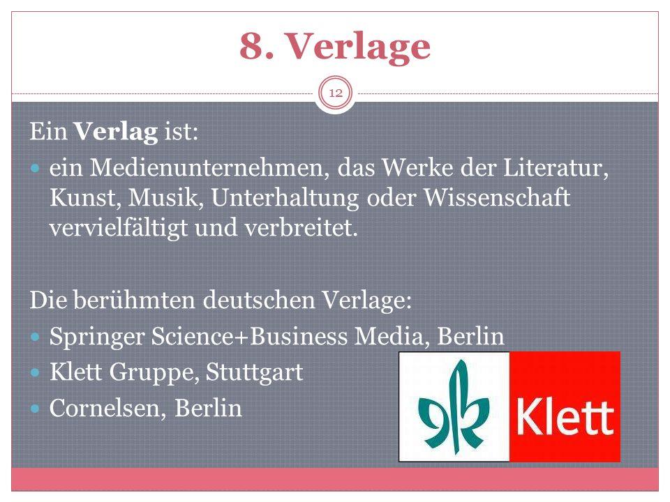 8. Verlage Ein Verlag ist: ein Medienunternehmen, das Werke der Literatur, Kunst, Musik, Unterhaltung oder Wissenschaft vervielfältigt und verbreitet.