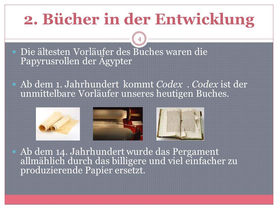 2. Bücher in der Entwicklung Die ältesten Vorläufer des Buches waren die Papyrusrollen der Ägypter Ab dem 1. Jahrhundert kommt Codex. Codex ist der un