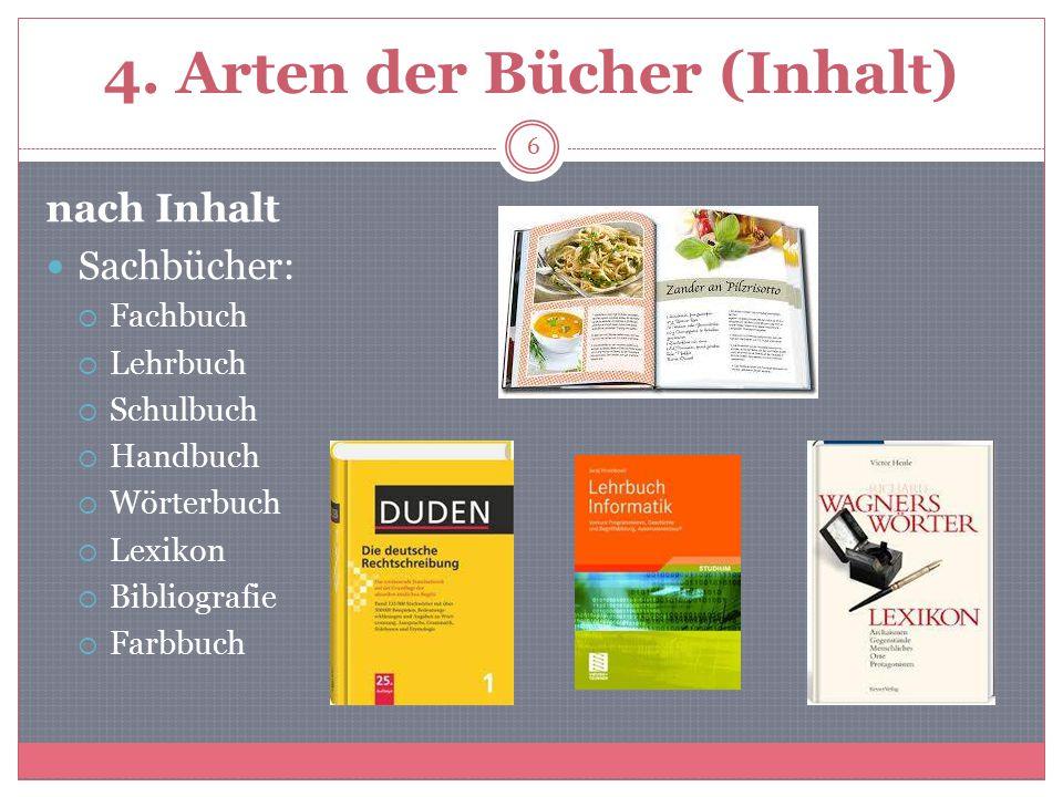 4. Arten der Bücher (Inhalt) nach Inhalt Sachbücher:  Fachbuch  Lehrbuch  Schulbuch  Handbuch  Wörterbuch  Lexikon  Bibliografie  Farbbuch 6