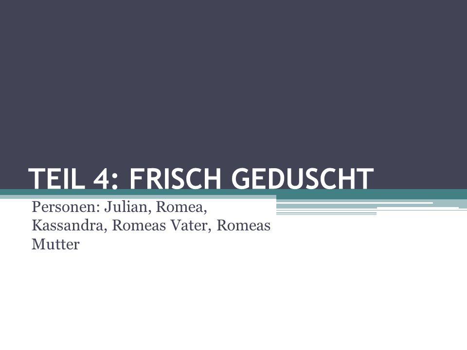 TEIL 4: FRISCH GEDUSCHT Personen: Julian, Romea, Kassandra, Romeas Vater, Romeas Mutter