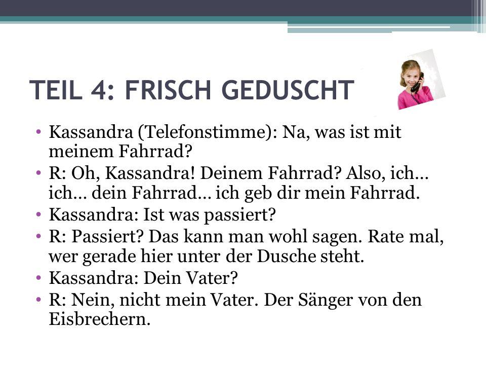 TEIL 4: FRISCH GEDUSCHT Kassandra: Waaas.Julian. R: Genau.